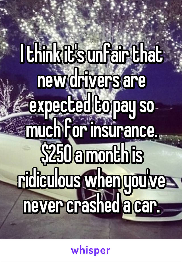 I think it's unfair that new drivers are expected to pay so much for insurance. $250 a month is ridiculous when you've never crashed a car.