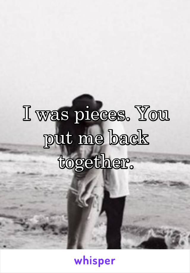 I was pieces. You put me back together.