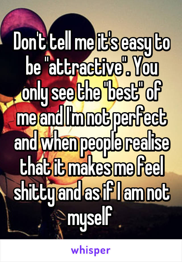 "Don't tell me it's easy to be ""attractive"". You only see the ""best"" of me and I'm not perfect and when people realise that it makes me feel shitty and as if I am not myself"