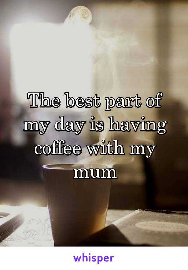 The best part of my day is having coffee with my mum