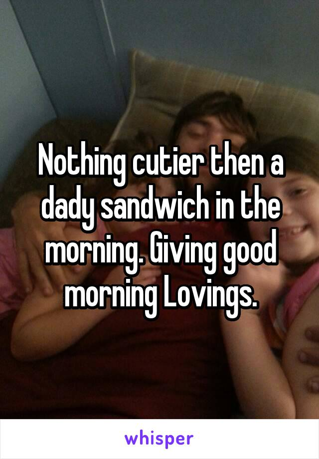 Nothing cutier then a dady sandwich in the morning. Giving good morning Lovings.