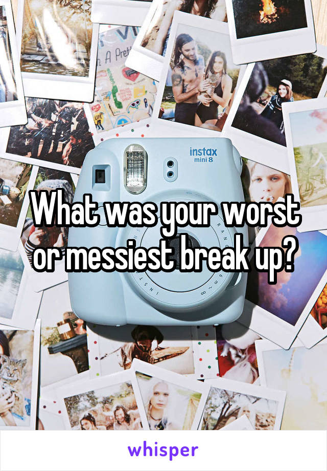 What was your worst or messiest break up?