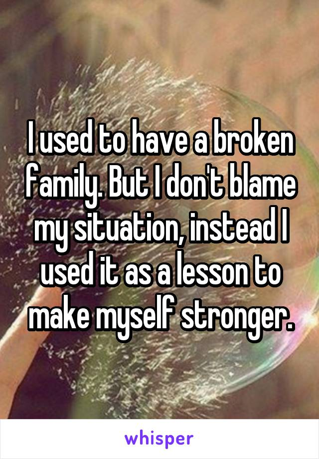 I used to have a broken family. But I don't blame my situation, instead I used it as a lesson to make myself stronger.
