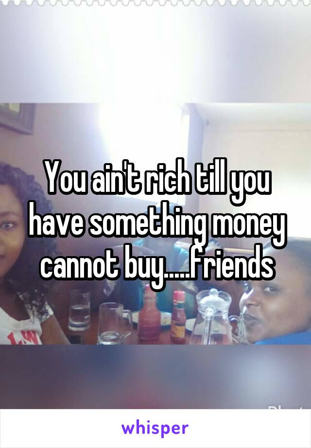 You ain't rich till you have something money cannot buy.....friends