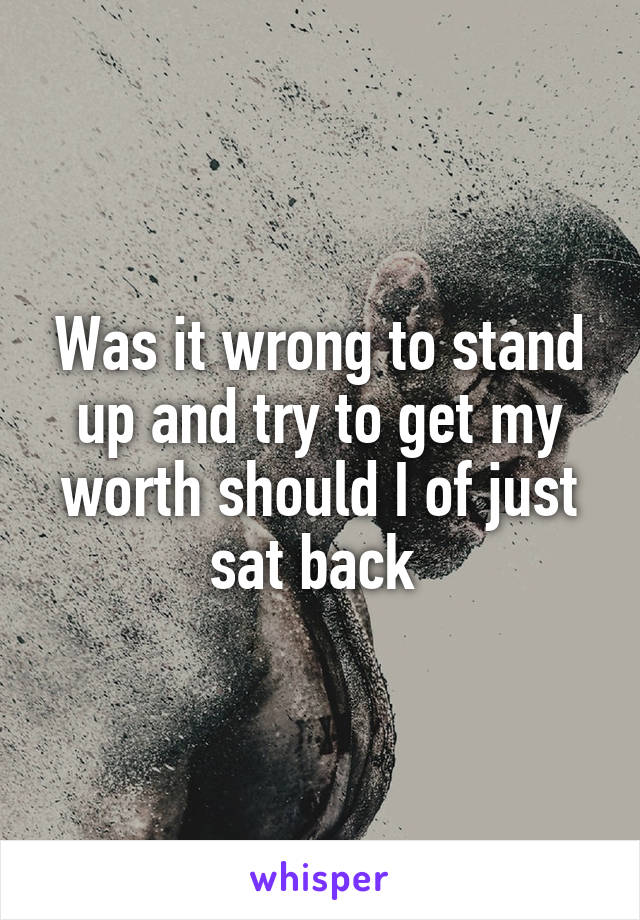Was it wrong to stand up and try to get my worth should I of just sat back