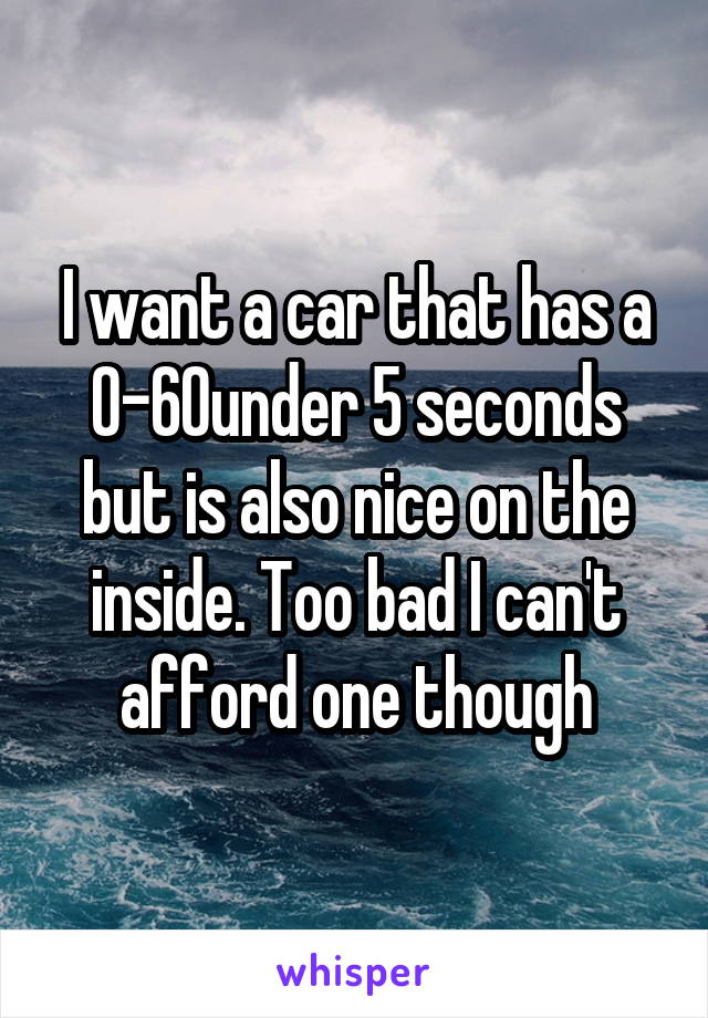 I want a car that has a 0-60under 5 seconds but is also nice on the inside. Too bad I can't afford one though