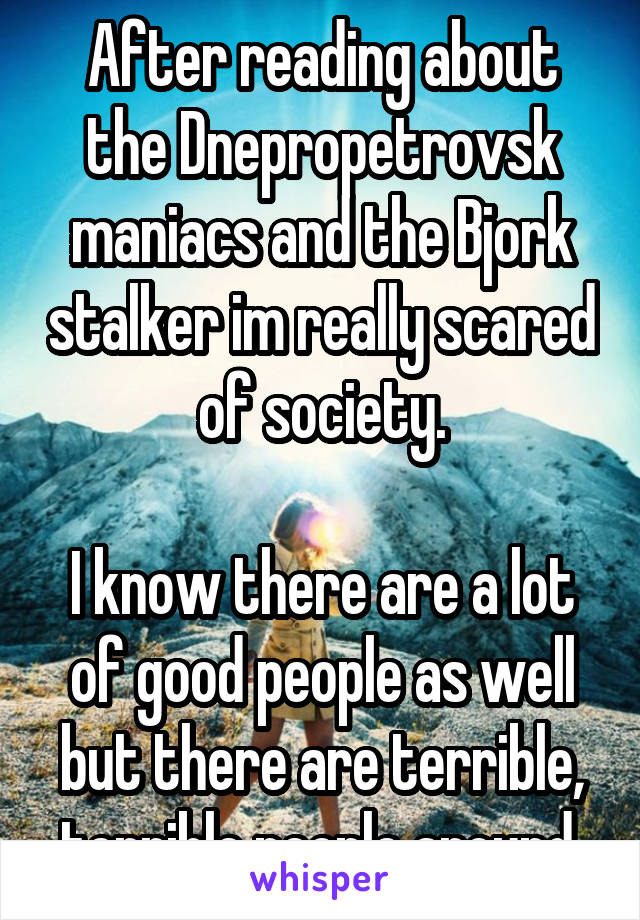 After reading about the Dnepropetrovsk maniacs and the Bjork stalker im really scared of society.  I know there are a lot of good people as well but there are terrible, terrible people around.