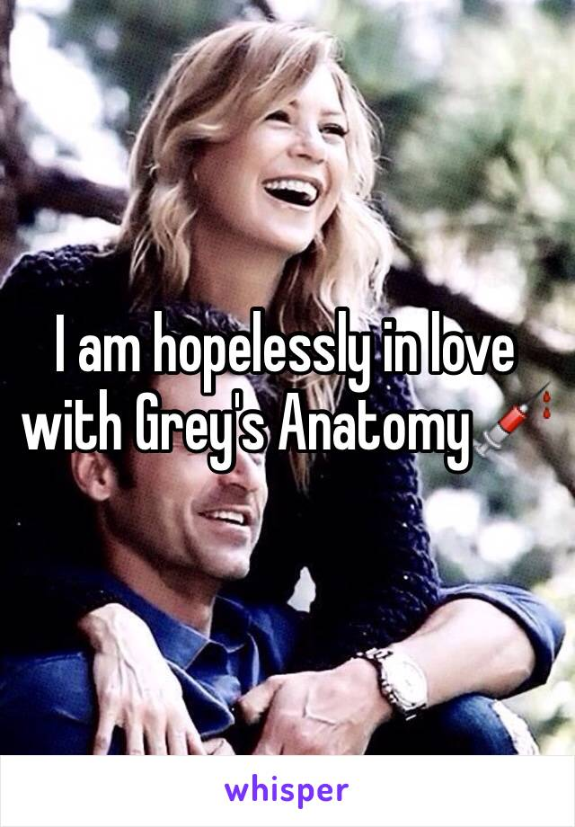 I am hopelessly in love with Grey's Anatomy💉