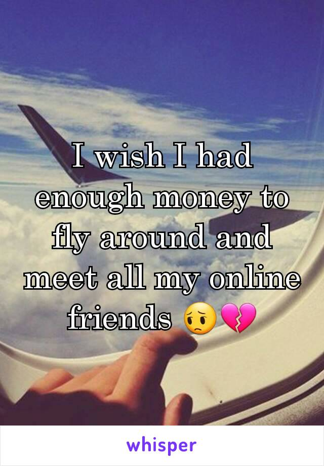 I wish I had enough money to fly around and meet all my online friends 😔💔