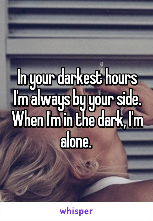 In your darkest hours I'm always by your side. When I'm in the dark, I'm alone.