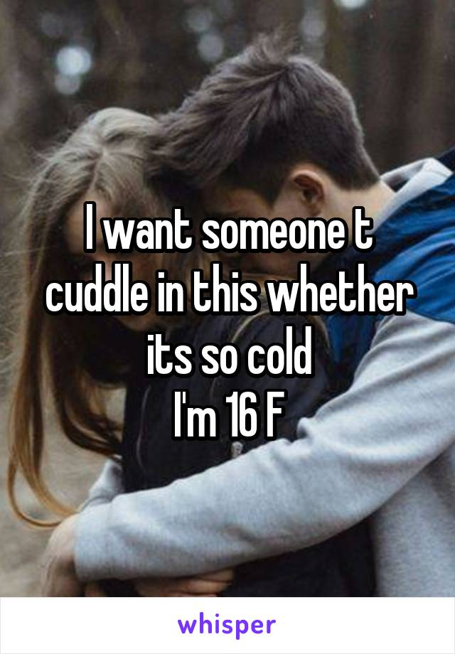 I want someone t cuddle in this whether its so cold I'm 16 F