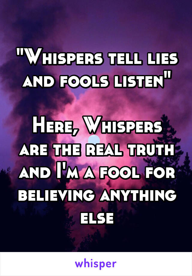"""""""Whispers tell lies and fools listen""""  Here, Whispers are the real truth and I'm a fool for believing anything else"""