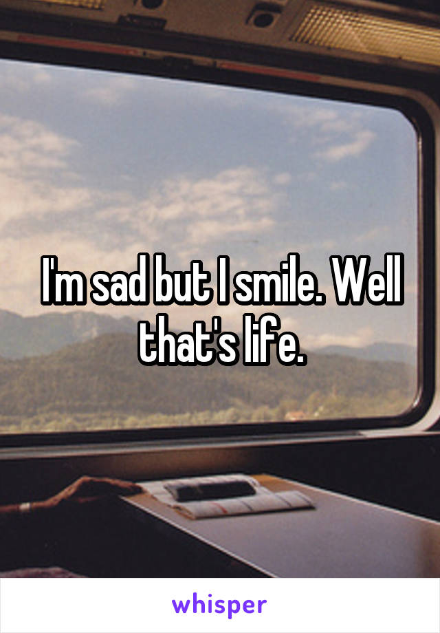 I'm sad but I smile. Well that's life.