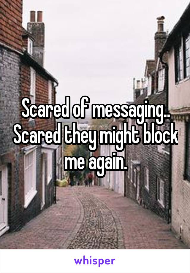Scared of messaging.. Scared they might block me again.