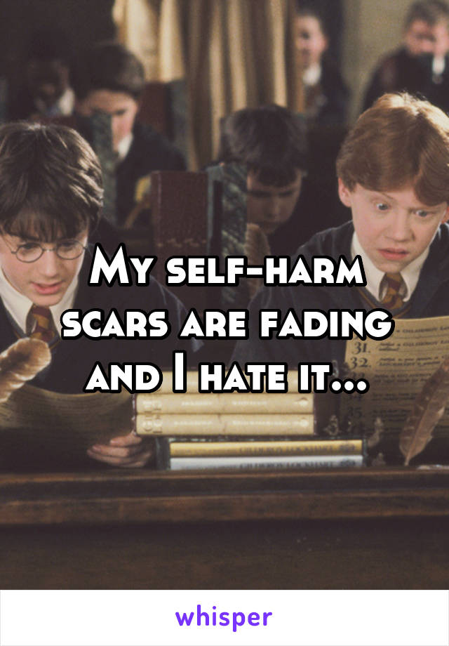My self-harm scars are fading and I hate it...