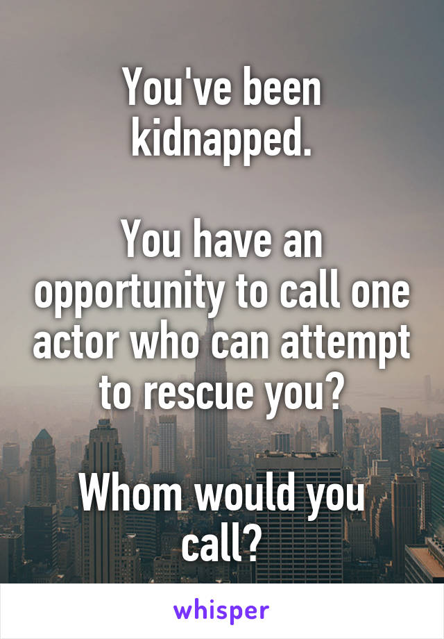 You've been kidnapped.  You have an opportunity to call one actor who can attempt to rescue you?  Whom would you call?