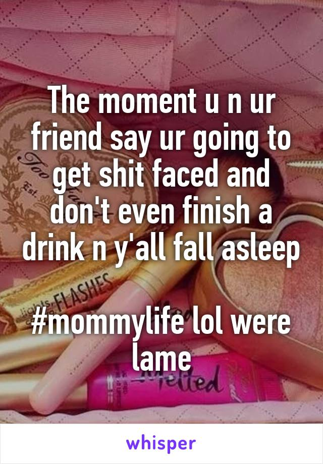 The moment u n ur friend say ur going to get shit faced and don't even finish a drink n y'all fall asleep  #mommylife lol were lame