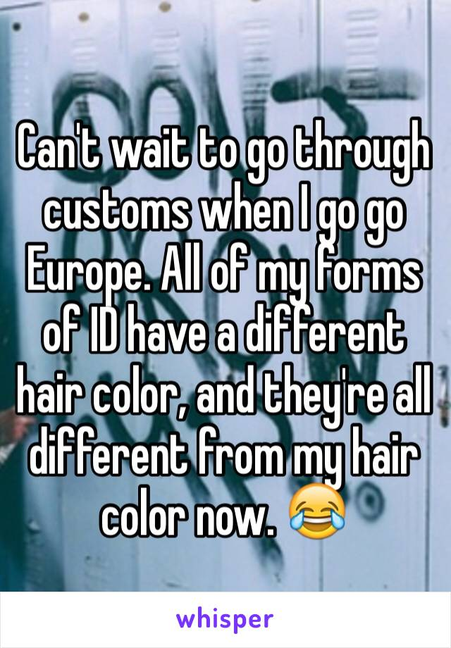 Can't wait to go through customs when I go go Europe. All of my forms of ID have a different hair color, and they're all different from my hair color now. 😂