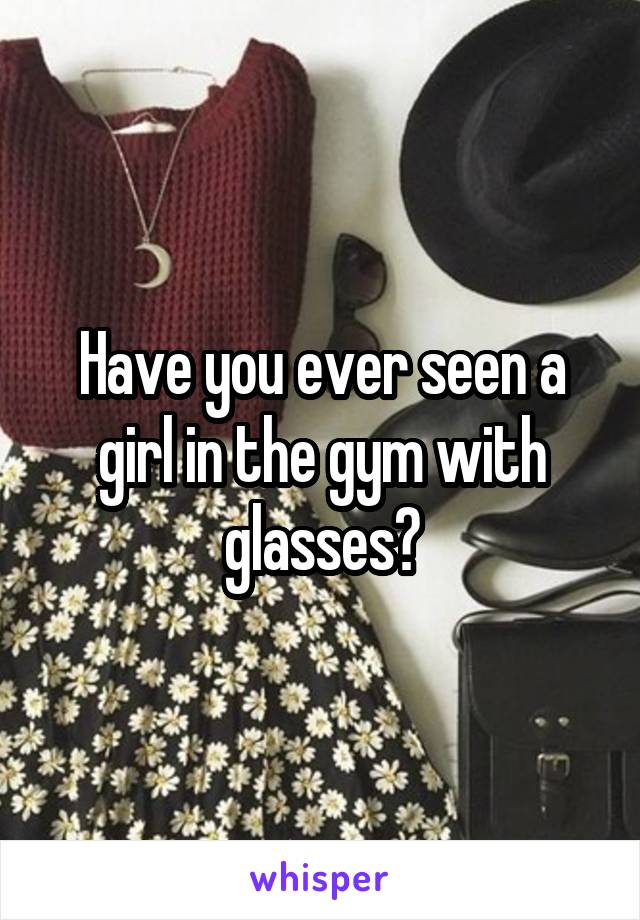 Have you ever seen a girl in the gym with glasses?