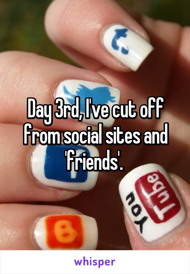 Day 3rd, I've cut off from social sites and 'friends'.