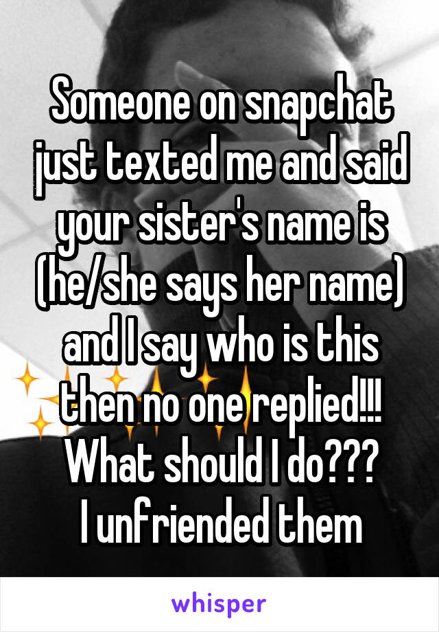 Someone on snapchat just texted me and said your sister's name is (he/she says her name) and I say who is this then no one replied!!! What should I do??? I unfriended them