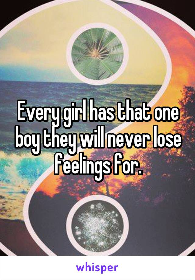 Every girl has that one boy they will never lose feelings for.