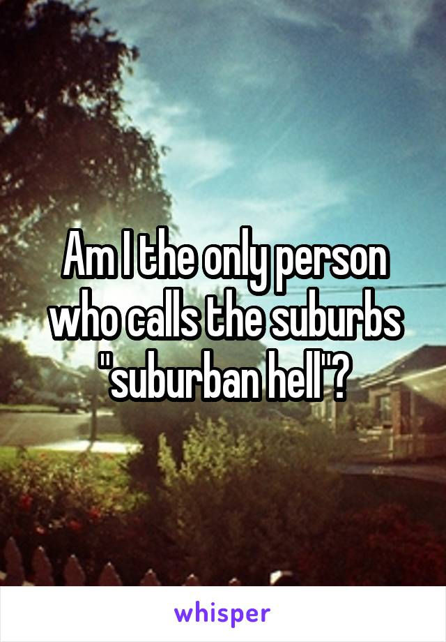 "Am I the only person who calls the suburbs ""suburban hell""?"