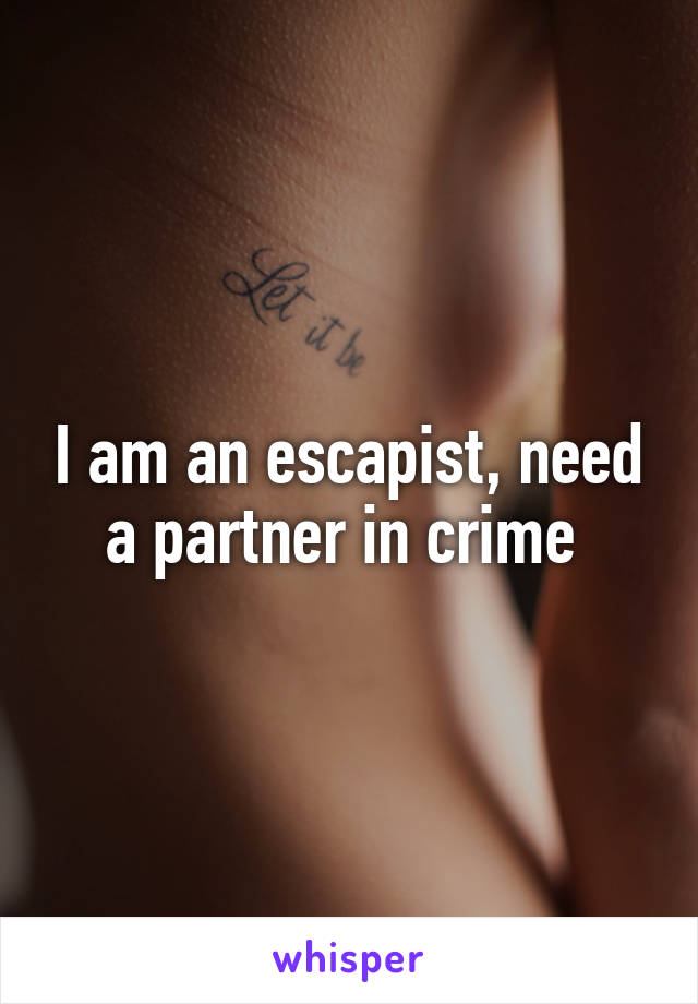 I am an escapist, need a partner in crime