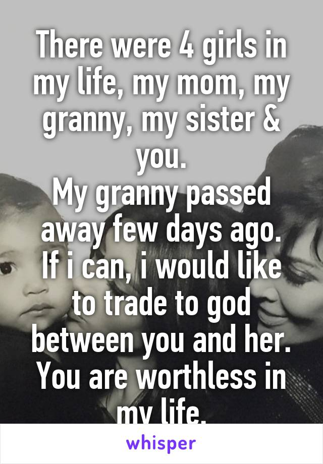 There were 4 girls in my life, my mom, my granny, my sister & you. My granny passed away few days ago. If i can, i would like to trade to god between you and her. You are worthless in my life.