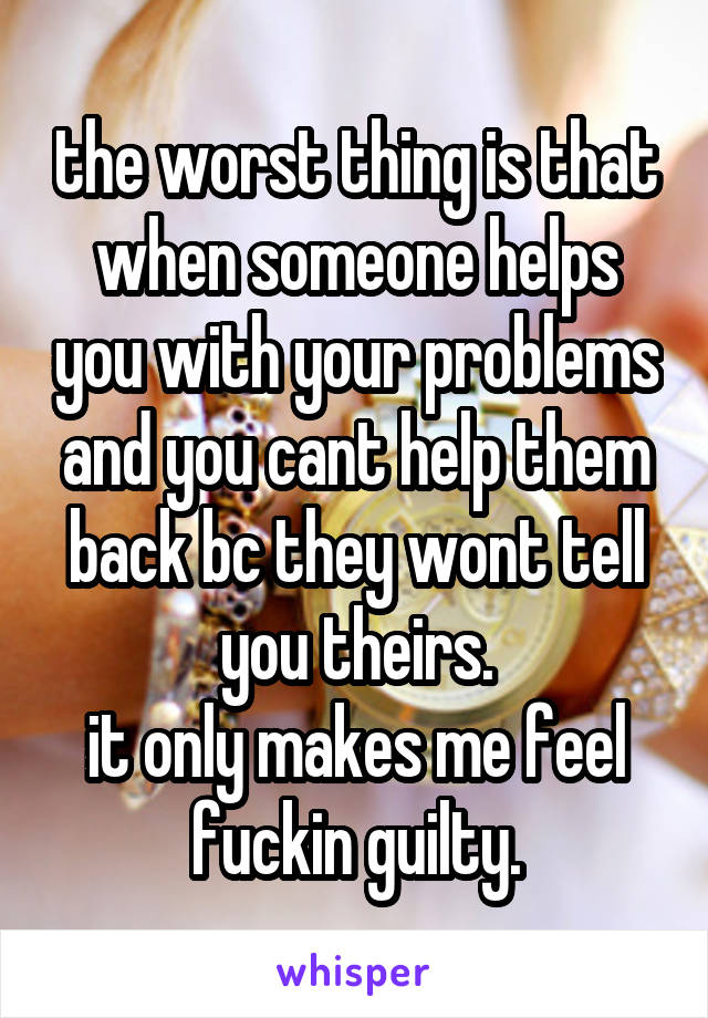 the worst thing is that when someone helps you with your problems and you cant help them back bc they wont tell you theirs. it only makes me feel fuckin guilty.