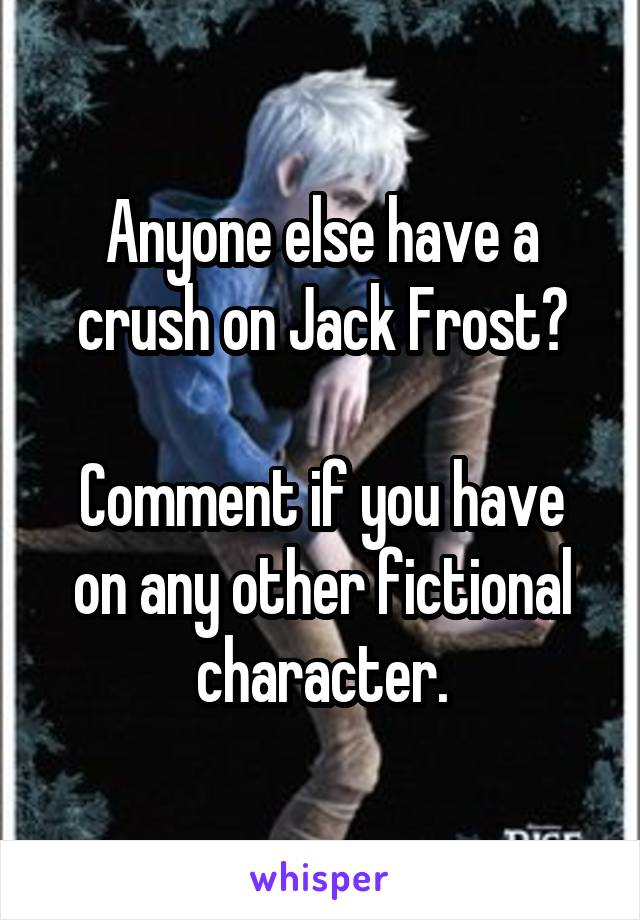 Anyone else have a crush on Jack Frost?  Comment if you have on any other fictional character.