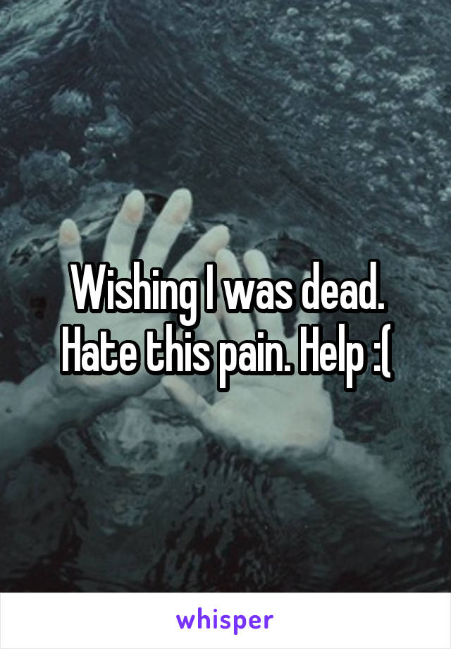 Wishing I was dead. Hate this pain. Help :(