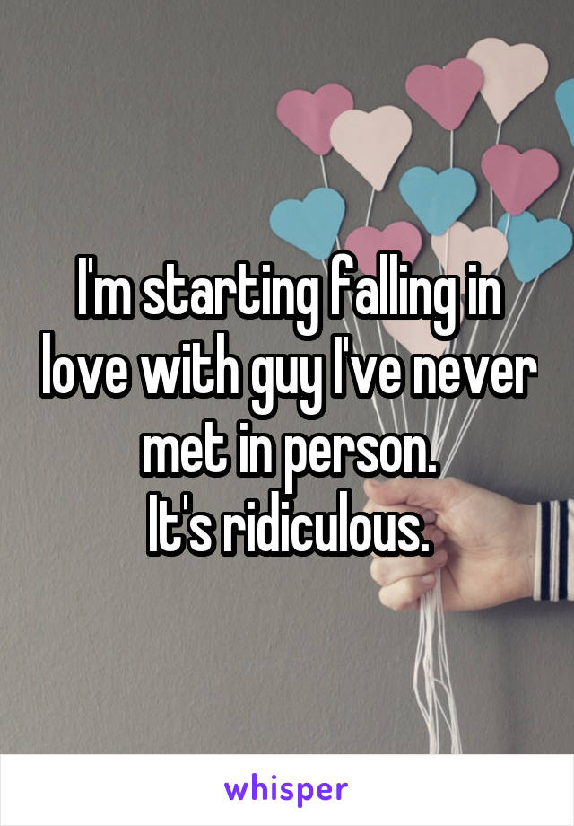 I'm starting falling in love with guy I've never met in person. It's ridiculous.