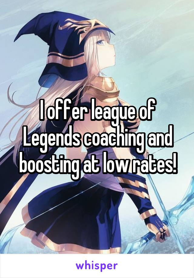 I offer league of Legends coaching and boosting at low rates!