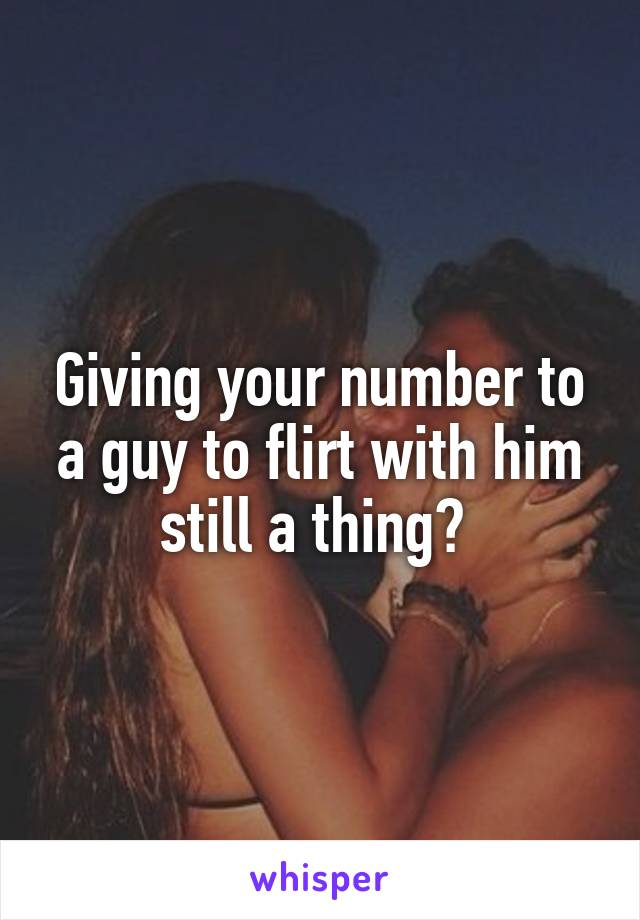 Giving your number to a guy to flirt with him still a thing?