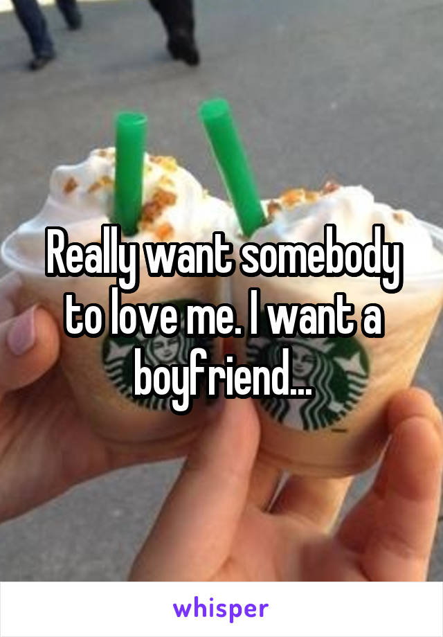 Really want somebody to love me. I want a boyfriend...