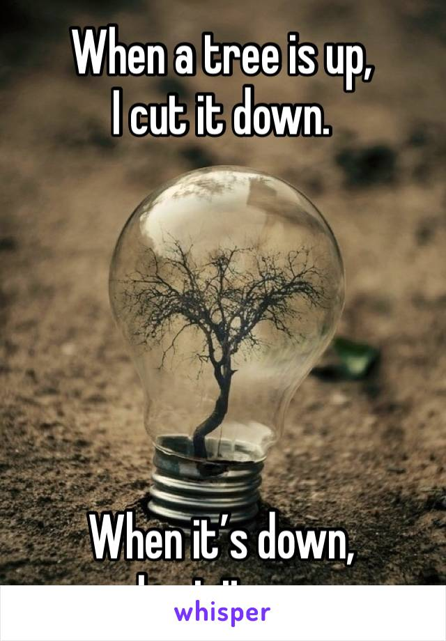 When a tree is up,  I cut it down.        When it's down,  I cut it up.