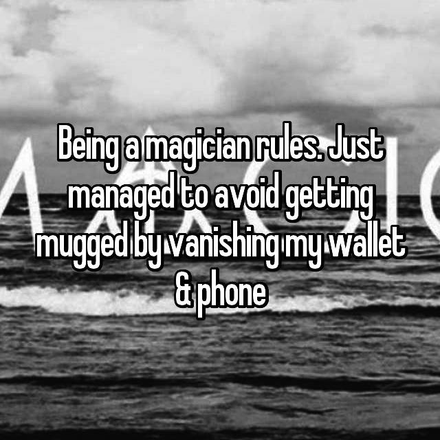 Being a magician rules. Just managed to avoid getting mugged by vanishing my wallet & phone