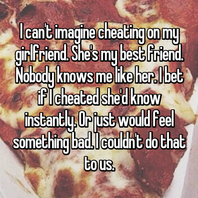 I can't imagine cheating on my girlfriend. She's my best friend. Nobody knows me like her. I bet if I cheated she'd know instantly. Or just would feel something bad. I couldn't do that to us. 💜💜
