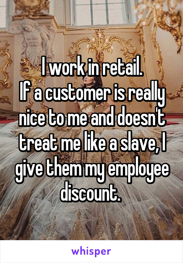 I work in retail. If a customer is really nice to me and doesn't treat me like a slave, I give them my employee discount.