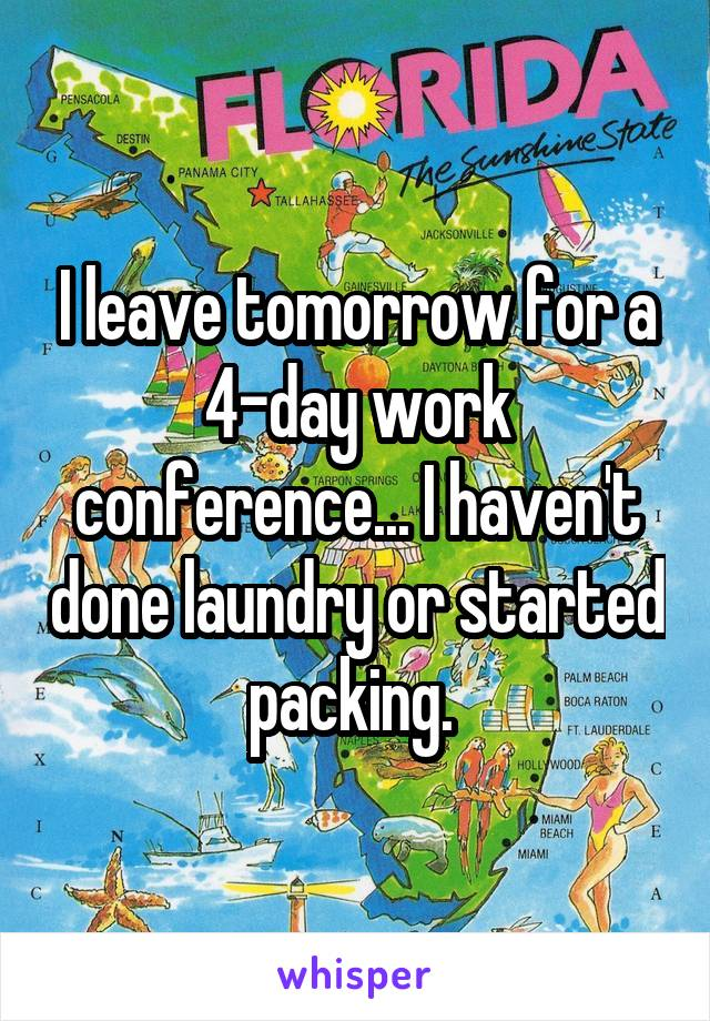 I leave tomorrow for a 4-day work conference... I haven't done laundry or started packing.