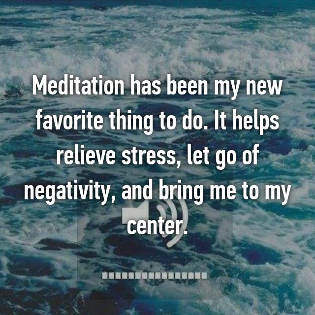 Meditation has been my new favorite thing to do. It helps relieve stress, let go of negativity, and bring me to my center.