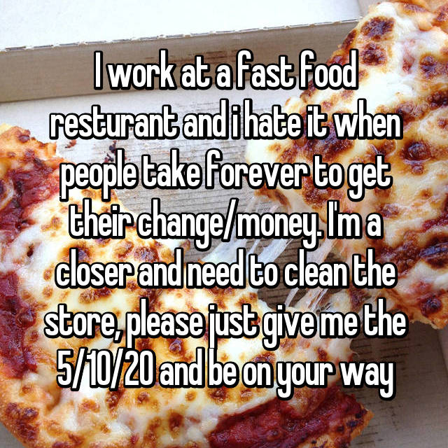 I work at a fast food resturant and i hate it when people take forever to get their change/money. I'm a closer and need to clean the store, please just give me the 5/10/20 and be on your way
