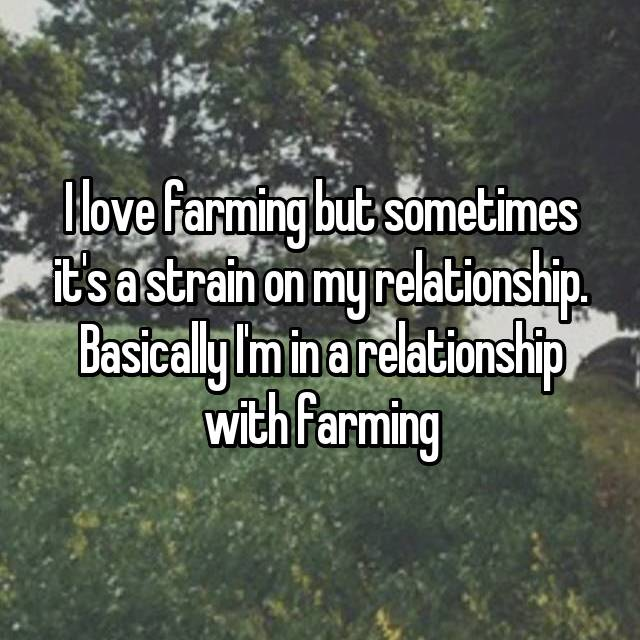 I love farming but sometimes it's a strain on my relationship. Basically I'm in a relationship with farming
