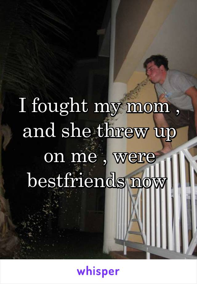 I fought my mom , and she threw up on me , were bestfriends now