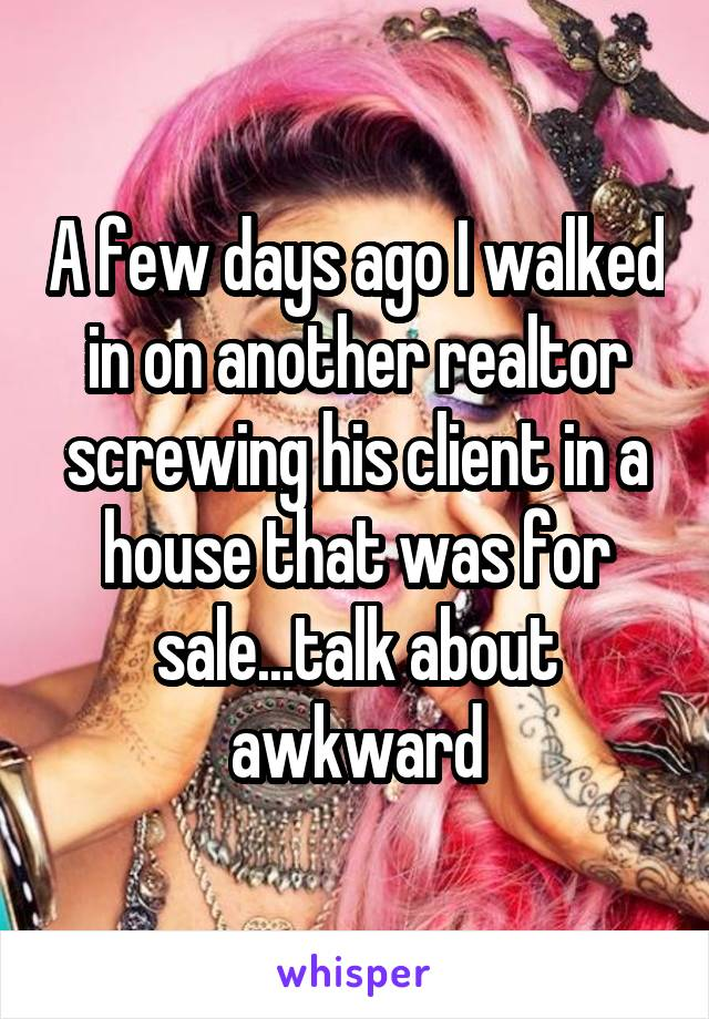 A few days ago I walked in on another realtor screwing his client in a house that was for sale...talk about awkward