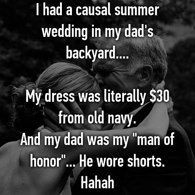 """I had a causal summer wedding in my dad's backyard....  My dress was literally $30 from old navy. And my dad was my """"man of honor""""... He wore shorts. Hahah"""