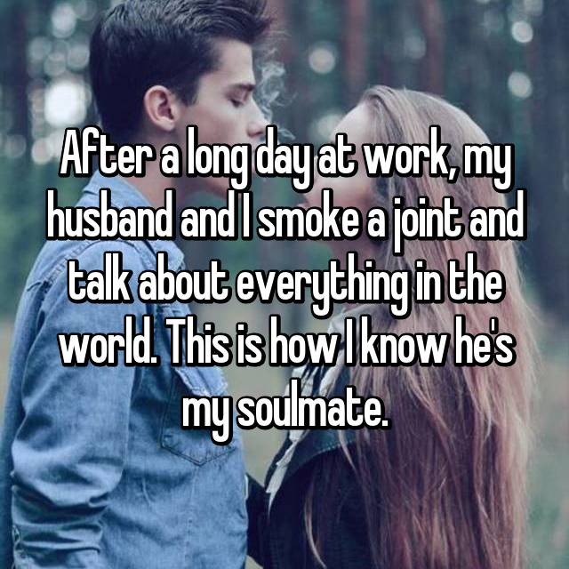 After a long day at work, my husband and I smoke a joint and talk about everything in the world. This is how I know he's my soulmate.