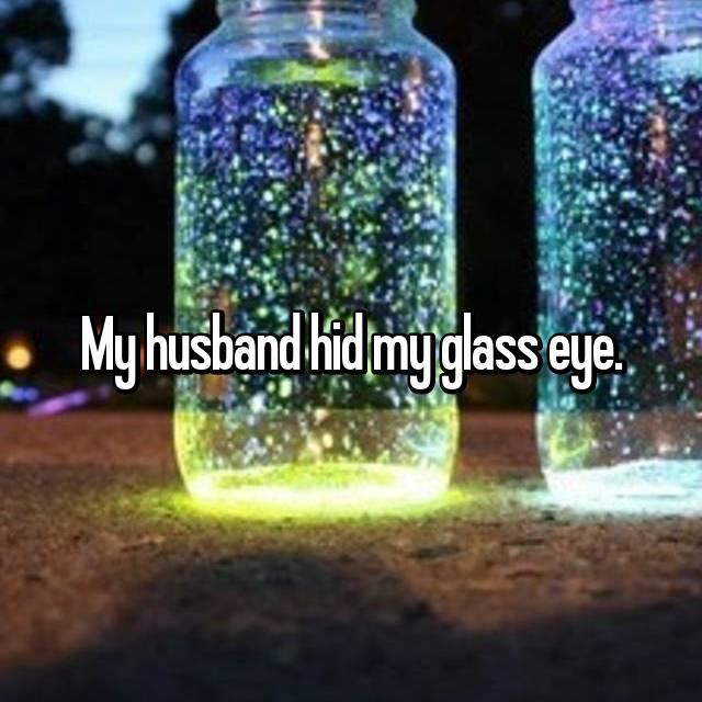 My husband hid my glass eye.