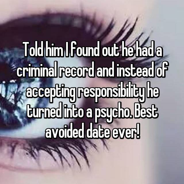 Told him I found out he had a criminal record and instead of accepting responsibility he turned into a psycho. Best avoided date ever!